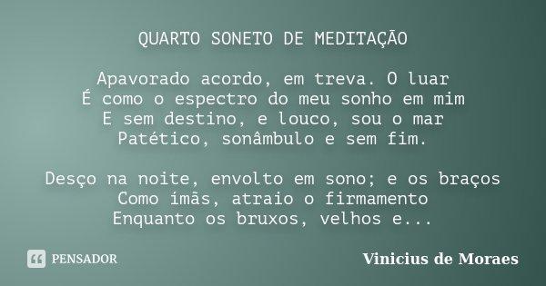 QUARTO SONETO DE MEDITAÇÃO Apavorado acordo, em treva. O luar É como o espectro do meu sonho em mim E sem destino, e louco, sou o mar Patético, sonâmbulo e sem ... Frase de Vinicius de Moraes.