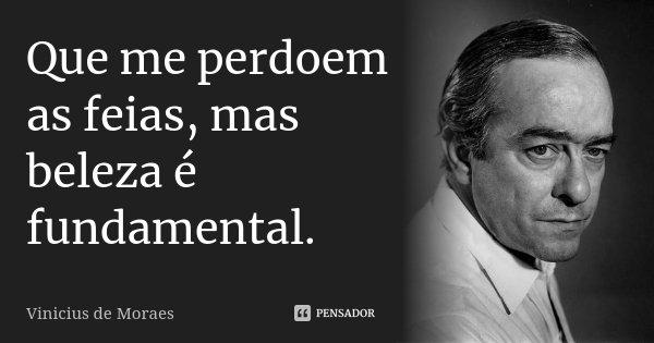Que me perdoem as feias, mas beleza é fundamental.... Frase de Vínicius de Moraes.
