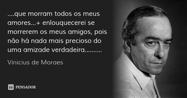 ....que morram todos os meus amores...+ enlouquecerei se morrerem os meus amigos, pois não há nada mais precioso do uma amizade verdadeira............. Frase de Vinicius de Moraes.