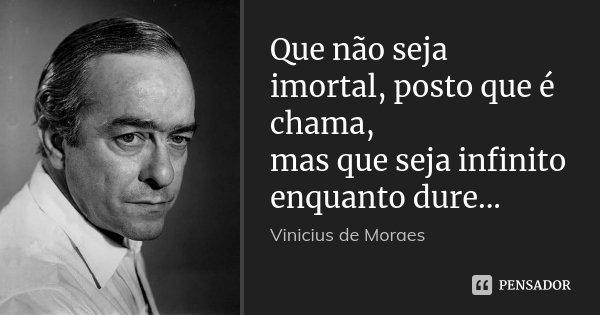 Que Não Seja Imortal Posto Que é Chama Mas Que Seja: Que Não Seja Imortal, Posto Que é... Vinicius De Moraes