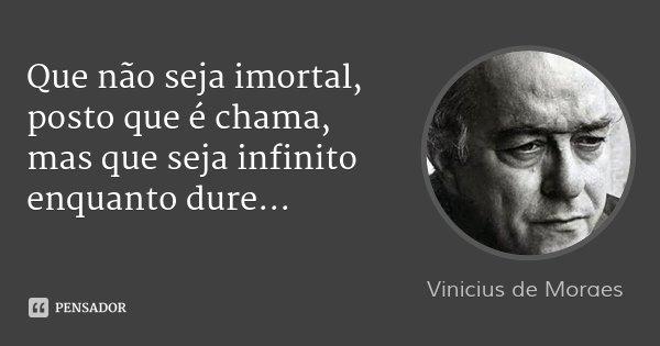 Que não seja imortal, posto que é chama, mas que seja infinito enquanto dure...... Frase de Vinicius de Moraes.
