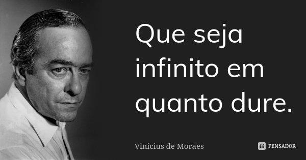Que seja infinito em quanto dure.... Frase de Vinicius de Moraes.