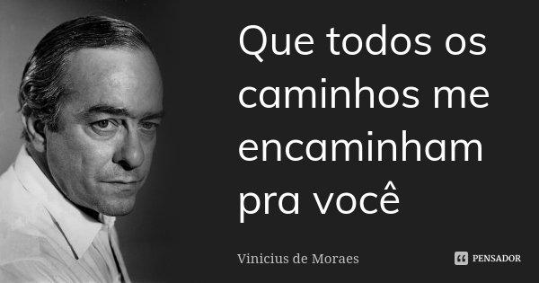 Que todos os caminhos me encaminham pra você... Frase de Vinícius de Moraes..