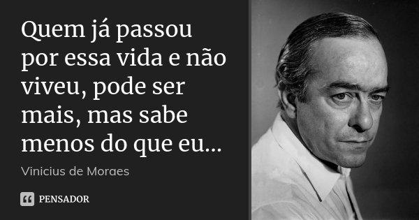 Quem já passou por essa vida e não viveu, pode ser mais, mas sabe menos do que eu...... Frase de Vinicius de Moraes.