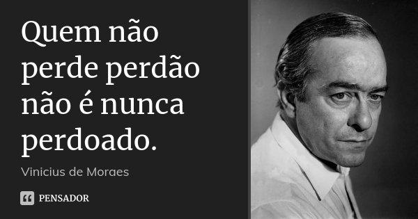 Quem não perde perdão não é nunca perdoado.... Frase de Vinícius de Moraes.