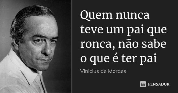 Quem nunca teve um pai que ronca, não sabe o que é ter pai... Frase de Vinicius de Moraes.