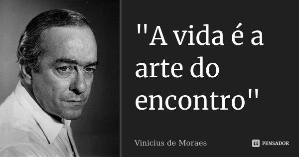 """""""A vida é a arte do encontro""""... Frase de Vinícius de Moraes."""