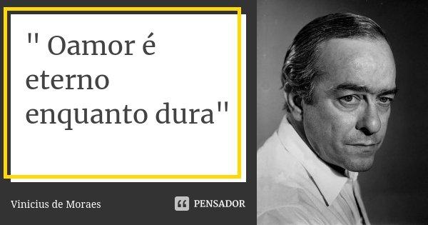 """"""" Oamor é eterno enquanto dura""""... Frase de Vinicius de Moraes."""