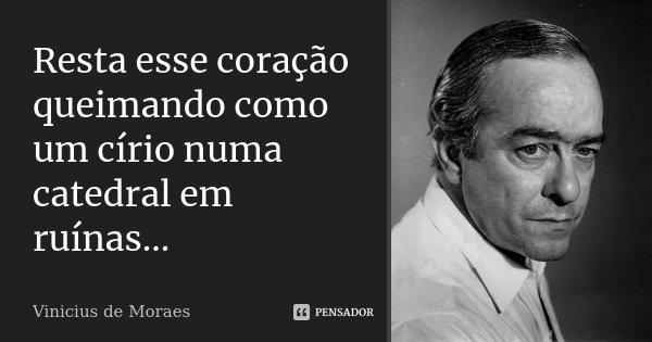 Resta esse coração queimando como um círio numa catedral em ruínas...... Frase de Vinicius de Moraes.