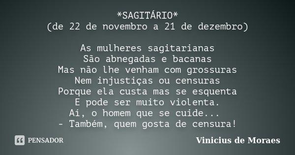 *SAGITÁRIO* (de 22 de novembro a 21 de dezembro) As mulheres sagitarianas São abnegadas e bacanas Mas não lhe venham com grossuras Nem injustiças ou censuras Po... Frase de Vinicius de Moraes.