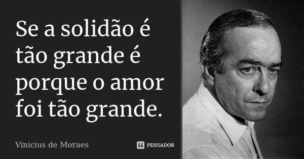 Se a solidão é tão grande é porque o amor foi tão grande.... Frase de Vinícius de Moraes.