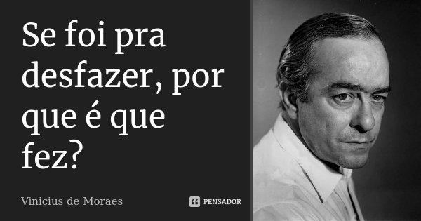Se foi pra desfazer, por que é que fez?... Frase de Vinicius de Moraes.