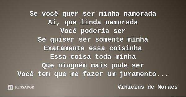 Se você quer ser minha namorada Ai, que linda namorada Você poderia ser Se quiser ser somente minha Exatamente essa coisinha Essa coisa toda minha Que ninguém m... Frase de Vinicius de Moraes.