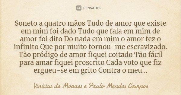 Soneto a quatro mãos Tudo de amor que existe em mim foi dado Tudo que fala em mim de amor foi dito Do nada em mim o amor fez o infinito Que por muito tornou-me ... Frase de Vinicius de Moraes e Paulo Mendes Campos.