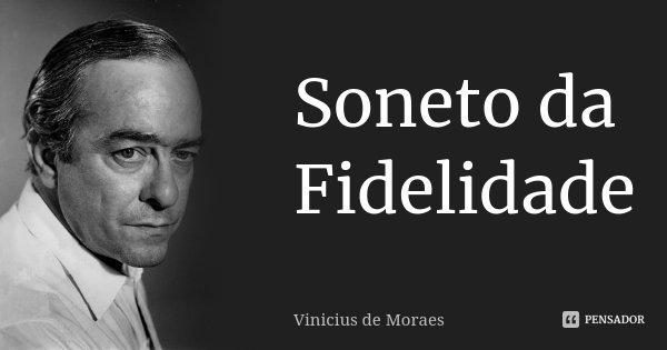 Soneto da Fidelidade... Frase de Vinicius de Moraes.