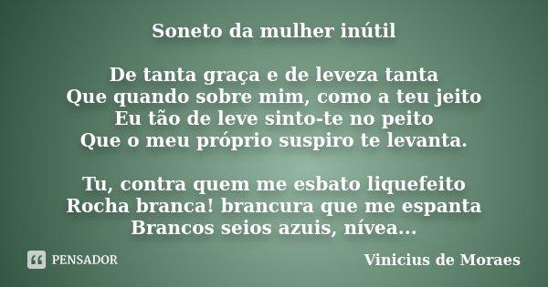 Soneto da mulher inútil De tanta graça e de leveza tanta Que quando sobre mim, como a teu jeito Eu tão de leve sinto-te no peito Que o meu próprio suspiro te le... Frase de Vinicius de Moraes.