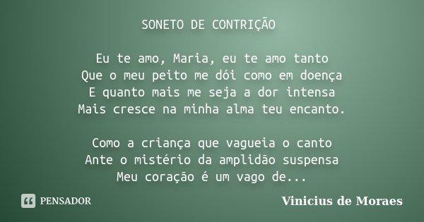 SONETO DE CONTRIÇÃO Eu te amo, Maria, eu te amo tanto Que o meu peito me dói como em doença E quanto mais me seja a dor intensa Mais cresce na minha alma teu en... Frase de Vinicius de Moraes.