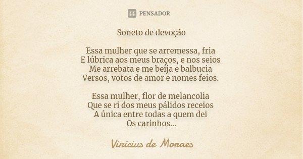 Soneto de devoção Essa mulher que se arremessa, fria E lúbrica aos meus braços, e nos seios Me arrebata e me beija e balbucia Versos, votos de amor e nomes feio... Frase de Vinicius de Moraes.