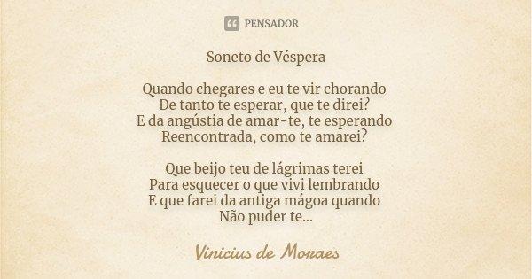 Soneto de Véspera Quando chegares e eu te vir chorando De tanto te esperar, que te direi? E da angústia de amar-te, te esperando Reencontrada, como te amarei? Q... Frase de Vinicius de Moraes.
