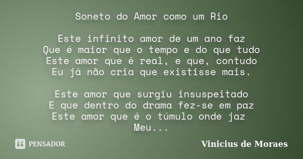 Soneto do Amor como um Rio Este infinito amor de um ano faz Que é maior que o tempo e do que tudo Este amor que é real, e que, contudo Eu já não cria que existi... Frase de Vinicius de Moraes.