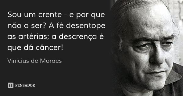 Sou um crente - e por que não o ser? A fé desentope as artérias; a descrença é que dá câncer!... Frase de Vinicius de Moraes.
