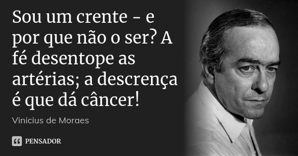 Sou um crente - e por que não o ser? A fé desentope as artérias; a descrença é que dá câncer!... Frase de Vinícius de Moraes.