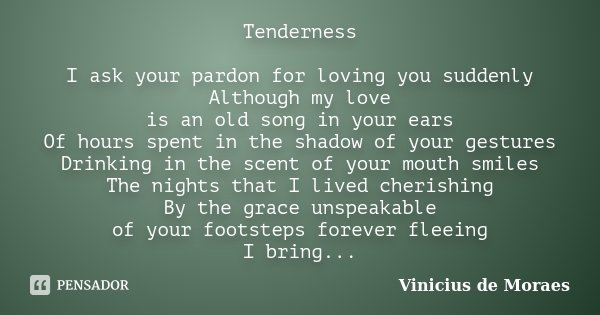 Tenderness I ask your pardon for loving you suddenly Although my love is an old song in your ears Of hours spent in the shadow of your gestures Drinking in the ... Frase de Vinicius de Moraes.