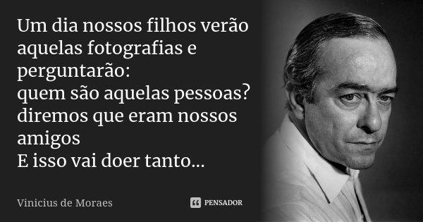 Um dia nossos filhos verão aquelas fotografias e perguntarão: quem são aquelas pessoas? diremos que eram nossos amigos E isso vai doer tanto...... Frase de Vinicius de Moraes.