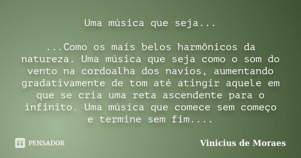 Uma música que seja... ...Como os mais belos harmônicos da natureza. Uma música que seja como o som do vento na cordoalha dos navios, aumentando gradativamente ... Frase de Vinicius de Moraes.