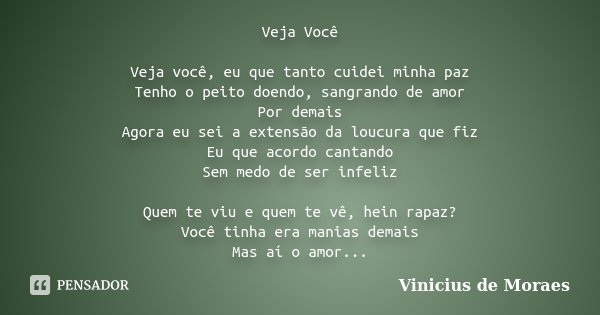 Veja Você Veja você, eu que tanto cuidei minha paz Tenho o peito doendo, sangrando de amor Por demais Agora eu sei a extensão da loucura que fiz Eu que acordo c... Frase de Vinicius de Moraes.