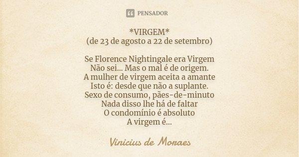 *VIRGEM* (de 23 de agosto a 22 de setembro) Se Florence Nightingale era Virgem Não sei... Mas o mal é de origem. A mulher de virgem aceita a amante Isto é: desd... Frase de Vinícius de Moraes.