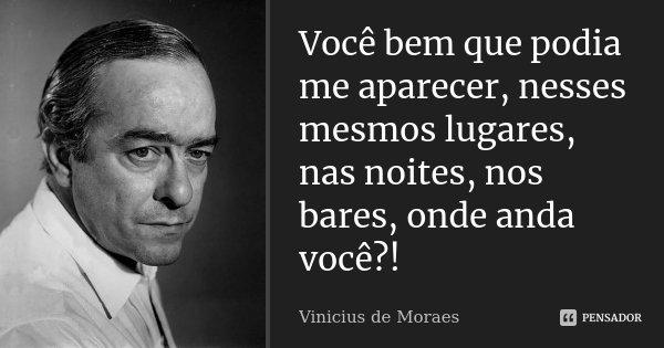 Você bem que podia me aparecer, nesses mesmos lugares, nas noites, nos bares, onde anda você?!... Frase de Vinícius de Moraes.