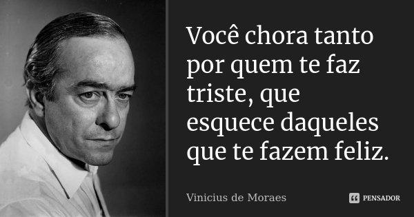 Você chora tanto por quem te faz triste, que esquece daqueles que te fazem feliz.... Frase de Vinicius de Moraes.
