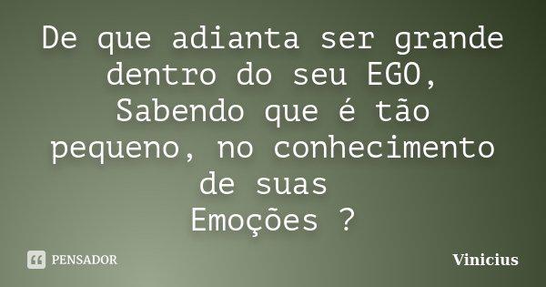 De que adianta ser grande dentro do seu EGO, Sabendo que é tão pequeno, no conhecimento de suas Emoções ?... Frase de ViniciuS.