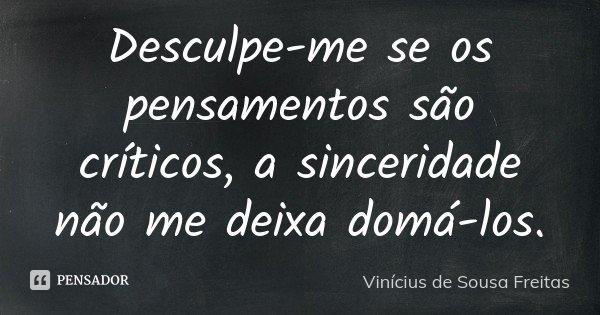 Desculpe-me se os pensamentos são críticos, a sinceridade não me deixa domá-los.... Frase de Vinícius de Sousa Freitas.