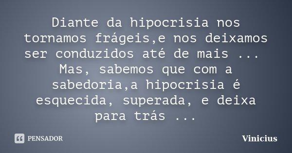 Diante da hipocrisia nos tornamos frágeis,e nos deixamos ser conduzidos até de mais ... Mas, sabemos que com a sabedoria,a hipocrisia é esquecida, superada, e d... Frase de ViniciuS.