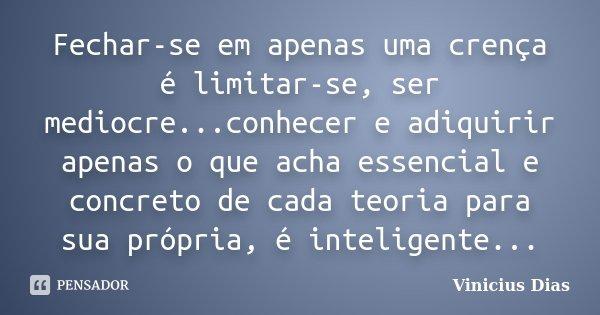 Fechar-se em apenas uma crença é limitar-se, ser mediocre...conhecer e adiquirir apenas o que acha essencial e concreto de cada teoria para sua própria, é intel... Frase de Vinicius Dias.