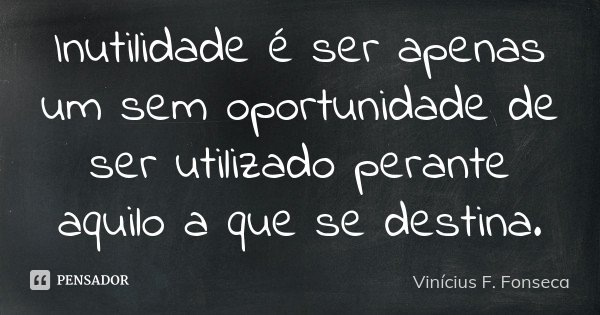 Inutilidade é ser apenas um sem oportunidade de ser utilizado perante aquilo a que se destina.... Frase de Vinícius F. Fonseca.
