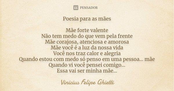 Poesia para as mães Mãe forte valente Não tem medo do que vem pela frente Mãe corajosa, atenciosa e amorosa Mãe você é a luz da nossa vida Você nos traz calor e... Frase de Vinicius Felipe Ghietti.