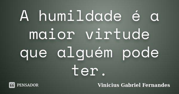 A humildade é a maior virtude que alguém pode ter.... Frase de Vinicius Gabriel Fernandes.