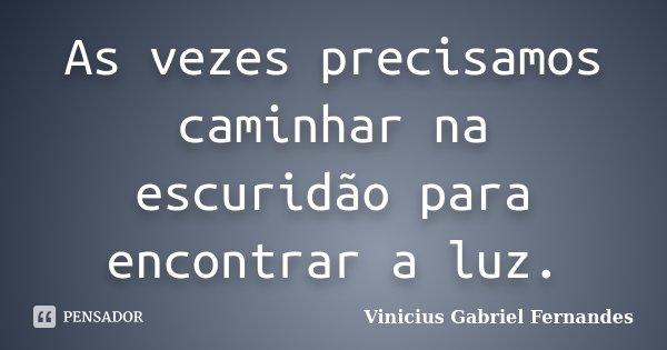 As vezes precisamos caminhar na escuridão para encontrar a luz.... Frase de Vinicius Gabriel Fernandes.