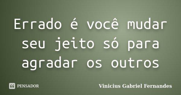 Errado é você mudar seu jeito só para agradar os outros... Frase de Vinicius Gabriel Fernandes.