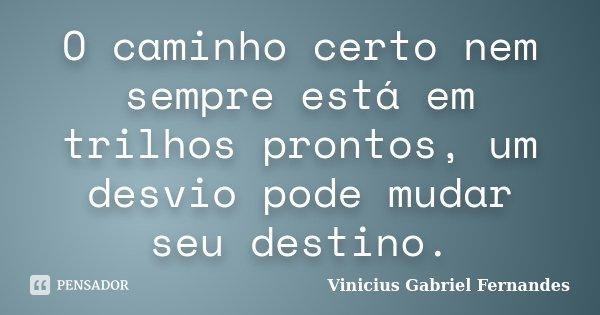 O caminho certo nem sempre está em trilhos prontos, um desvio pode mudar seu destino.... Frase de Vinicius Gabriel Fernandes.