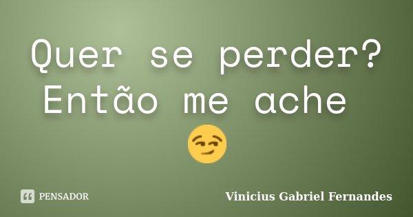 Quer se perder? Então me ache 😏... Frase de Vinicius Gabriel Fernandes.