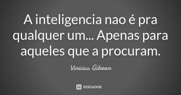 A inteligencia nao é pra qualquer um... Apenas para aqueles que a procuram.... Frase de Vinicius Gibran.