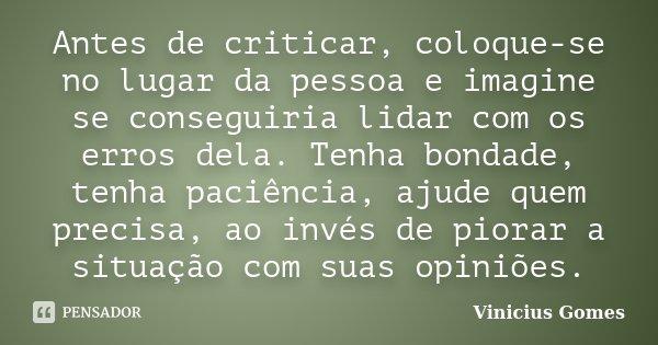 Antes de criticar, coloque-se no lugar da pessoa e imagine se conseguiria lidar com os erros dela. Tenha bondade, tenha paciência, ajude quem precisa, ao invés ... Frase de Vinicius Gomes.