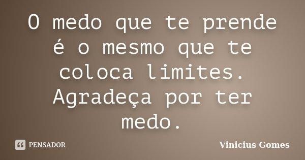 O medo que te prende é o mesmo que te coloca limites. Agradeça por ter medo.... Frase de Vinicius Gomes.