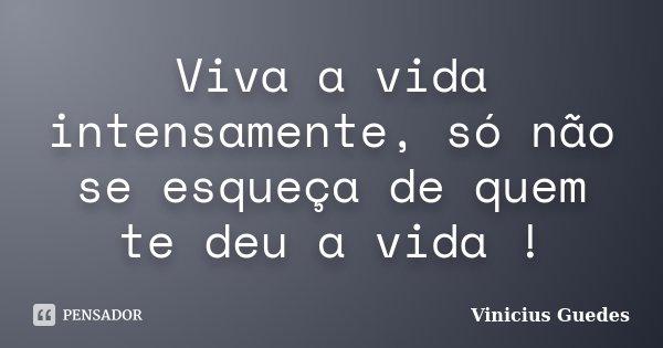 Viva a vida intensamente, só não se esqueça de quem te deu a vida !... Frase de Vinícius Guedes.