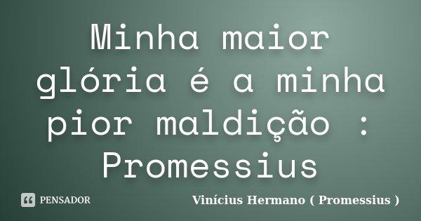 Minha maior glória é a minha pior maldição : Promessius... Frase de Vinícius Hermano ( Promessius ).