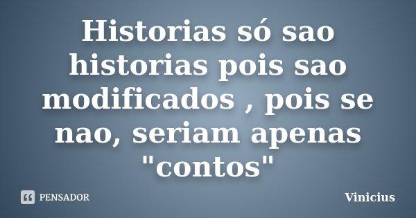 """Historias só sao historias pois sao modificados , pois se nao, seriam apenas """"contos""""... Frase de Vinícius."""